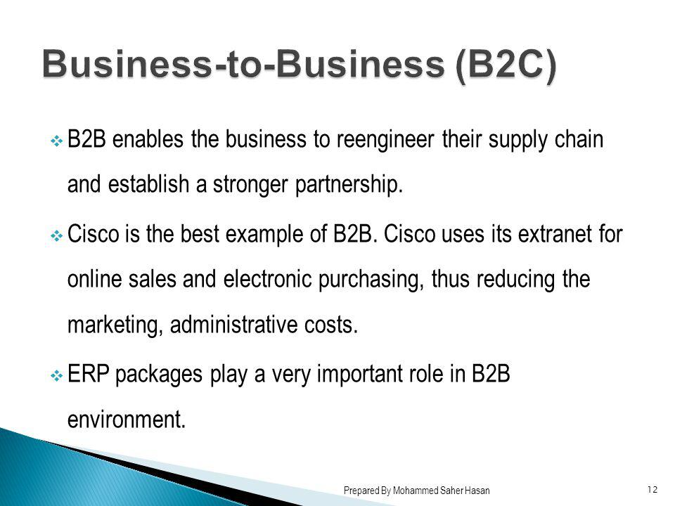 B2B enables the business to reengineer their supply chain and establish a stronger partnership. Cisco is the best example of B2B. Cisco uses its extra