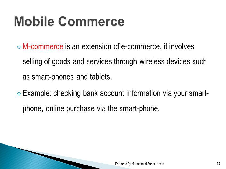 M-commerce is an extension of e-commerce, it involves selling of goods and services through wireless devices such as smart-phones and tablets. Example