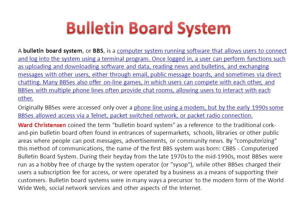 A bulletin board system, or BBS, is a computer system running software that allows users to connect and log into the system using a terminal program.