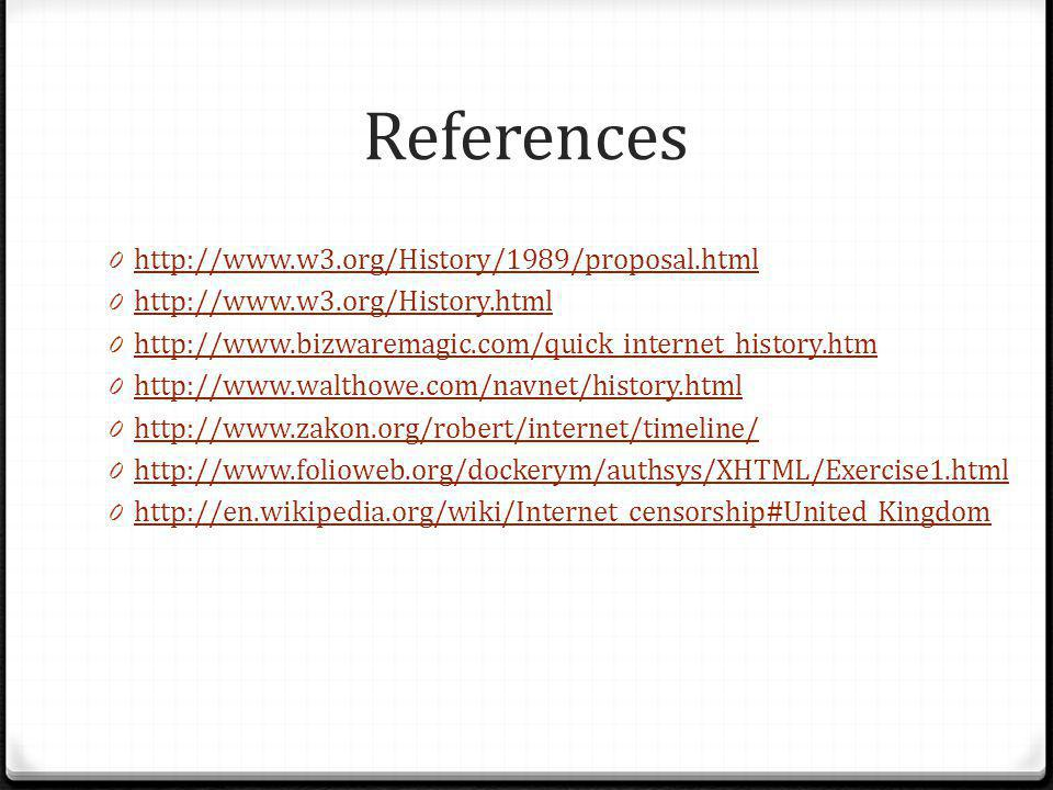 References 0 http://www.w3.org/History/1989/proposal.html http://www.w3.org/History/1989/proposal.html 0 http://www.w3.org/History.html http://www.w3.org/History.html 0 http://www.bizwaremagic.com/quick_internet_history.htm http://www.bizwaremagic.com/quick_internet_history.htm 0 http://www.walthowe.com/navnet/history.html http://www.walthowe.com/navnet/history.html 0 http://www.zakon.org/robert/internet/timeline/ http://www.zakon.org/robert/internet/timeline/ 0 http://www.folioweb.org/dockerym/authsys/XHTML/Exercise1.html http://www.folioweb.org/dockerym/authsys/XHTML/Exercise1.html 0 http://en.wikipedia.org/wiki/Internet_censorship#United_Kingdom http://en.wikipedia.org/wiki/Internet_censorship#United_Kingdom
