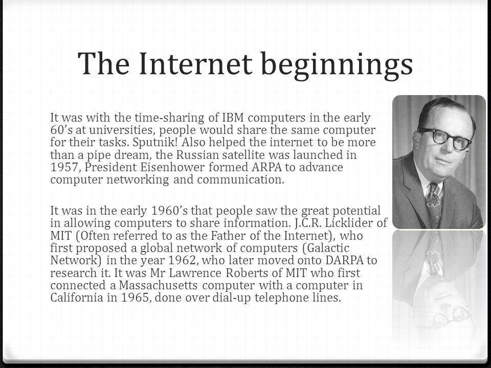 The Internet beginnings It was with the time-sharing of IBM computers in the early 60s at universities, people would share the same computer for their