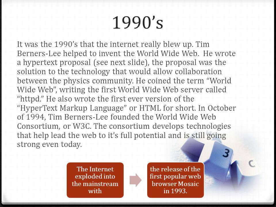 1990s It was the 1990s that the internet really blew up. Tim Berners-Lee helped to invent the World Wide Web. He wrote a hypertext proposal (see next
