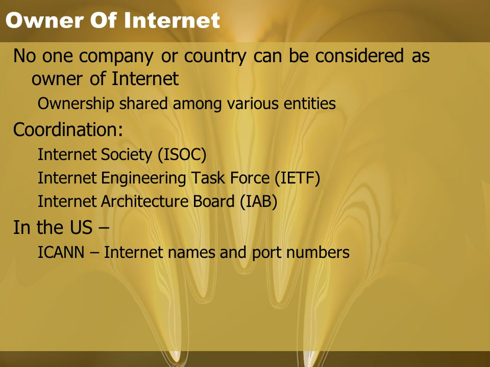 Owner Of Internet No one company or country can be considered as owner of Internet Ownership shared among various entities Coordination: Internet Society (ISOC) Internet Engineering Task Force (IETF) Internet Architecture Board (IAB) In the US – ICANN – Internet names and port numbers