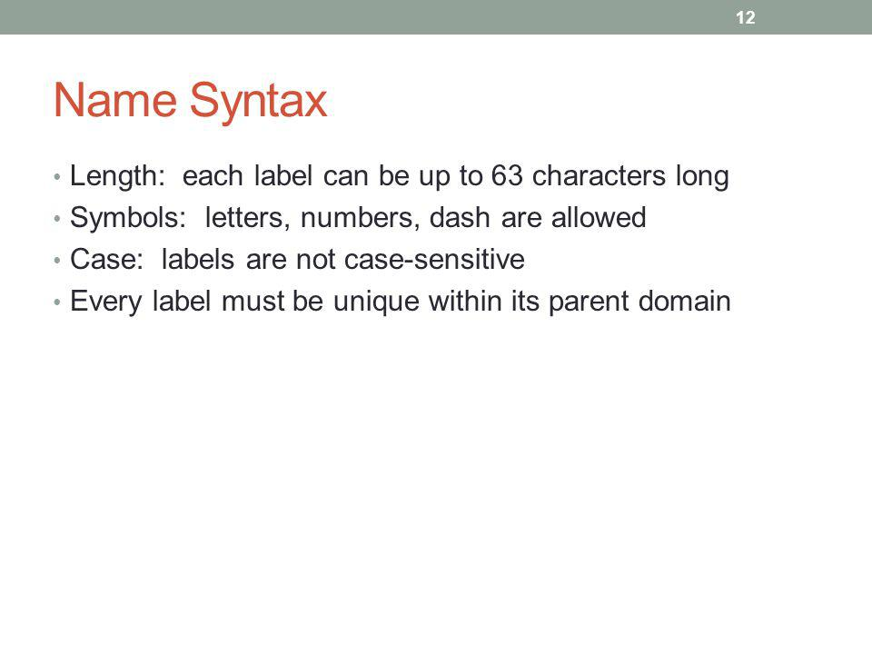 Name Syntax Length: each label can be up to 63 characters long Symbols: letters, numbers, dash are allowed Case: labels are not case-sensitive Every label must be unique within its parent domain 12
