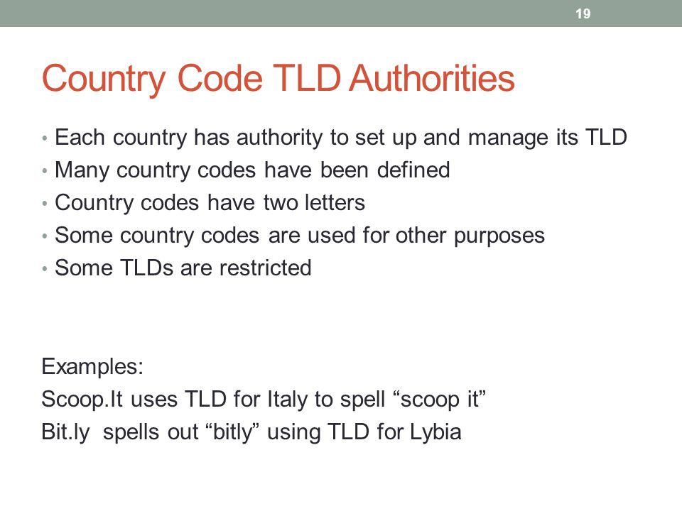 Country Code TLD Authorities Each country has authority to set up and manage its TLD Many country codes have been defined Country codes have two letters Some country codes are used for other purposes Some TLDs are restricted Examples: Scoop.It uses TLD for Italy to spell scoop it Bit.ly spells out bitly using TLD for Lybia 19