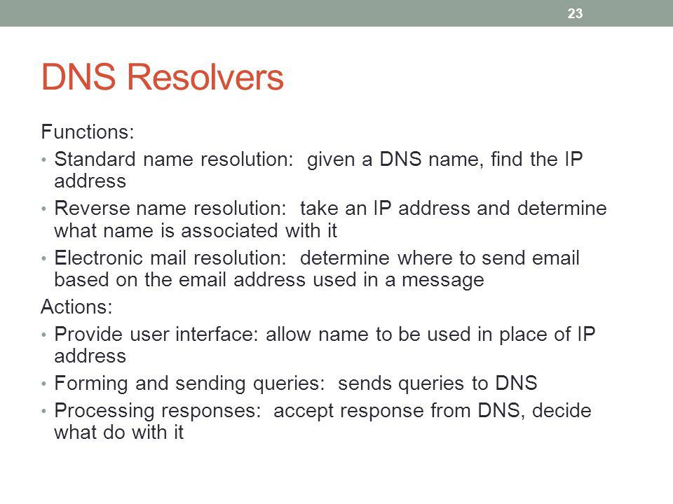 DNS Resolvers Functions: Standard name resolution: given a DNS name, find the IP address Reverse name resolution: take an IP address and determine what name is associated with it Electronic mail resolution: determine where to send email based on the email address used in a message Actions: Provide user interface: allow name to be used in place of IP address Forming and sending queries: sends queries to DNS Processing responses: accept response from DNS, decide what do with it 23