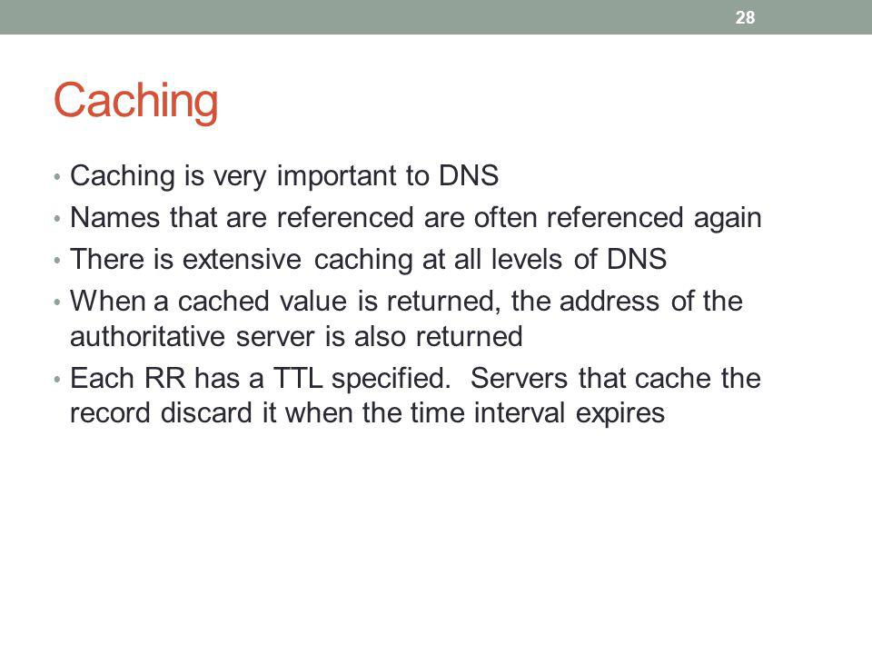 Caching Caching is very important to DNS Names that are referenced are often referenced again There is extensive caching at all levels of DNS When a cached value is returned, the address of the authoritative server is also returned Each RR has a TTL specified.