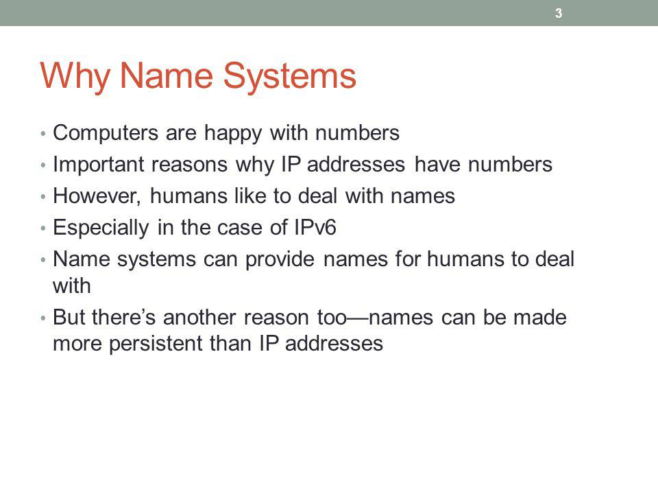 Why Name Systems Computers are happy with numbers Important reasons why IP addresses have numbers However, humans like to deal with names Especially in the case of IPv6 Name systems can provide names for humans to deal with But theres another reason toonames can be made more persistent than IP addresses 3