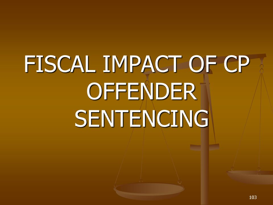 FISCAL IMPACT OF CP OFFENDER SENTENCING 103