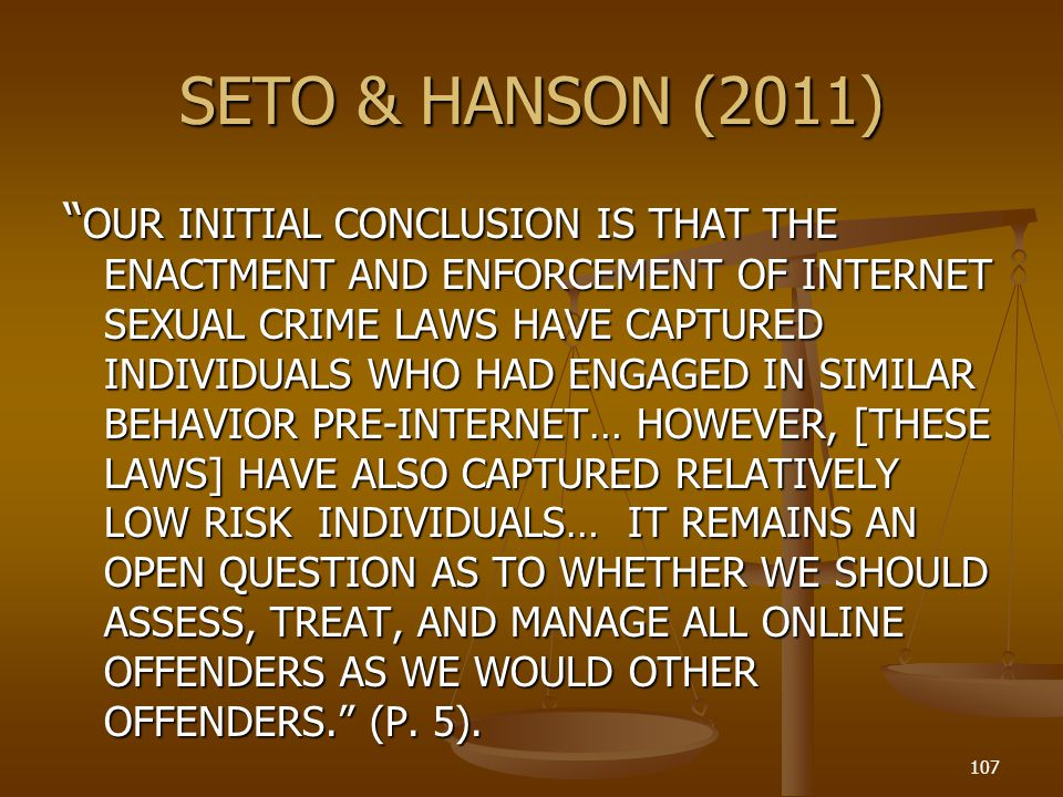 SETO & HANSON (2011) OUR INITIAL CONCLUSION IS THAT THE ENACTMENT AND ENFORCEMENT OF INTERNET SEXUAL CRIME LAWS HAVE CAPTURED INDIVIDUALS WHO HAD ENGAGED IN SIMILAR BEHAVIOR PRE-INTERNET… HOWEVER, [THESE LAWS] HAVE ALSO CAPTURED RELATIVELY LOW RISK INDIVIDUALS… IT REMAINS AN OPEN QUESTION AS TO WHETHER WE SHOULD ASSESS, TREAT, AND MANAGE ALL ONLINE OFFENDERS AS WE WOULD OTHER OFFENDERS.