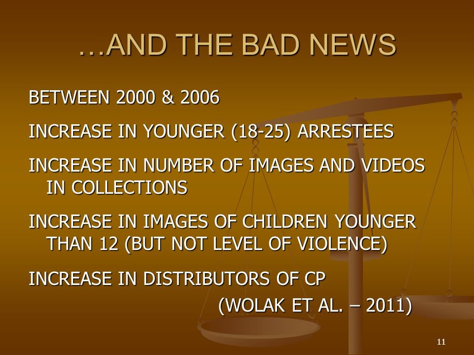 …AND THE BAD NEWS BETWEEN 2000 & 2006 INCREASE IN YOUNGER (18-25) ARRESTEES INCREASE IN NUMBER OF IMAGES AND VIDEOS IN COLLECTIONS INCREASE IN IMAGES OF CHILDREN YOUNGER THAN 12 (BUT NOT LEVEL OF VIOLENCE) INCREASE IN DISTRIBUTORS OF CP (WOLAK ET AL.