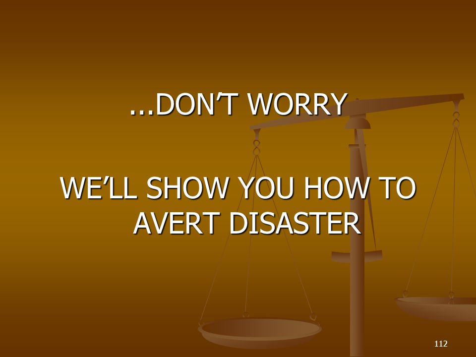 ...DONT WORRY WELL SHOW YOU HOW TO AVERT DISASTER 112