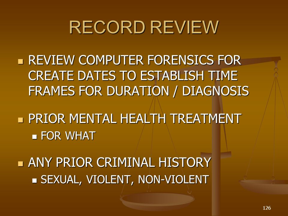 RECORD REVIEW REVIEW COMPUTER FORENSICS FOR CREATE DATES TO ESTABLISH TIME FRAMES FOR DURATION / DIAGNOSIS REVIEW COMPUTER FORENSICS FOR CREATE DATES TO ESTABLISH TIME FRAMES FOR DURATION / DIAGNOSIS PRIOR MENTAL HEALTH TREATMENT PRIOR MENTAL HEALTH TREATMENT FOR WHAT FOR WHAT ANY PRIOR CRIMINAL HISTORY ANY PRIOR CRIMINAL HISTORY SEXUAL, VIOLENT, NON-VIOLENT SEXUAL, VIOLENT, NON-VIOLENT 126
