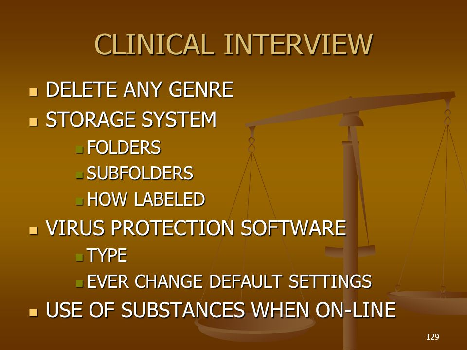 CLINICAL INTERVIEW DELETE ANY GENRE DELETE ANY GENRE STORAGE SYSTEM STORAGE SYSTEM FOLDERS FOLDERS SUBFOLDERS SUBFOLDERS HOW LABELED HOW LABELED VIRUS PROTECTION SOFTWARE VIRUS PROTECTION SOFTWARE TYPE TYPE EVER CHANGE DEFAULT SETTINGS EVER CHANGE DEFAULT SETTINGS USE OF SUBSTANCES WHEN ON-LINE USE OF SUBSTANCES WHEN ON-LINE 129