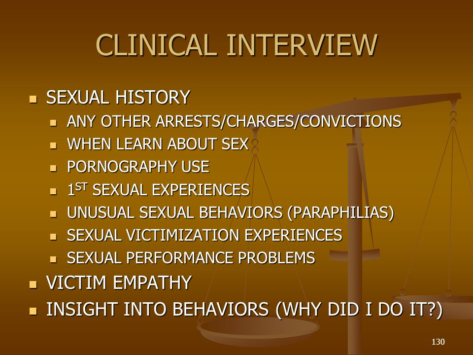 CLINICAL INTERVIEW SEXUAL HISTORY SEXUAL HISTORY ANY OTHER ARRESTS/CHARGES/CONVICTIONS ANY OTHER ARRESTS/CHARGES/CONVICTIONS WHEN LEARN ABOUT SEX WHEN LEARN ABOUT SEX PORNOGRAPHY USE PORNOGRAPHY USE 1 ST SEXUAL EXPERIENCES 1 ST SEXUAL EXPERIENCES UNUSUAL SEXUAL BEHAVIORS (PARAPHILIAS) UNUSUAL SEXUAL BEHAVIORS (PARAPHILIAS) SEXUAL VICTIMIZATION EXPERIENCES SEXUAL VICTIMIZATION EXPERIENCES SEXUAL PERFORMANCE PROBLEMS SEXUAL PERFORMANCE PROBLEMS VICTIM EMPATHY VICTIM EMPATHY INSIGHT INTO BEHAVIORS (WHY DID I DO IT?) INSIGHT INTO BEHAVIORS (WHY DID I DO IT?) 130