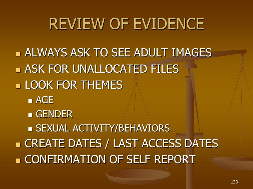 REVIEW OF EVIDENCE ALWAYS ASK TO SEE ADULT IMAGES ALWAYS ASK TO SEE ADULT IMAGES ASK FOR UNALLOCATED FILES ASK FOR UNALLOCATED FILES LOOK FOR THEMES LOOK FOR THEMES AGE AGE GENDER GENDER SEXUAL ACTIVITY/BEHAVIORS SEXUAL ACTIVITY/BEHAVIORS CREATE DATES / LAST ACCESS DATES CREATE DATES / LAST ACCESS DATES CONFIRMATION OF SELF REPORT CONFIRMATION OF SELF REPORT 133
