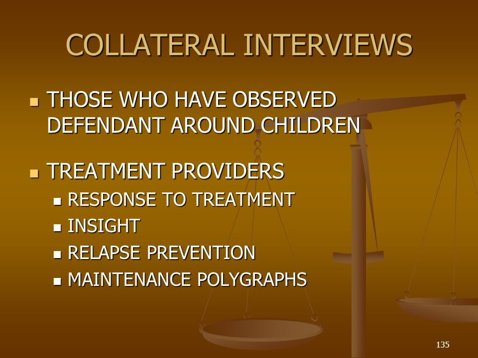 COLLATERAL INTERVIEWS THOSE WHO HAVE OBSERVED DEFENDANT AROUND CHILDREN THOSE WHO HAVE OBSERVED DEFENDANT AROUND CHILDREN TREATMENT PROVIDERS TREATMENT PROVIDERS RESPONSE TO TREATMENT RESPONSE TO TREATMENT INSIGHT INSIGHT RELAPSE PREVENTION RELAPSE PREVENTION MAINTENANCE POLYGRAPHS MAINTENANCE POLYGRAPHS 135