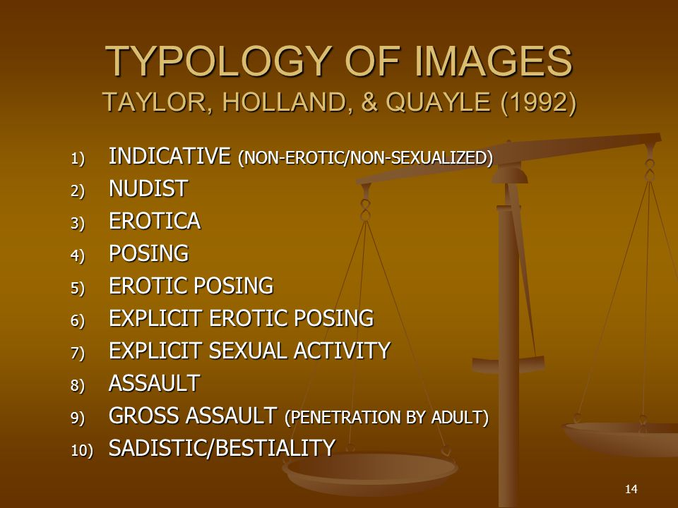TYPOLOGY OF IMAGES TAYLOR, HOLLAND, & QUAYLE (1992) 1) INDICATIVE (NON-EROTIC/NON-SEXUALIZED) 2) NUDIST 3) EROTICA 4) POSING 5) EROTIC POSING 6) EXPLICIT EROTIC POSING 7) EXPLICIT SEXUAL ACTIVITY 8) ASSAULT 9) GROSS ASSAULT (PENETRATION BY ADULT) 10) SADISTIC/BESTIALITY 14