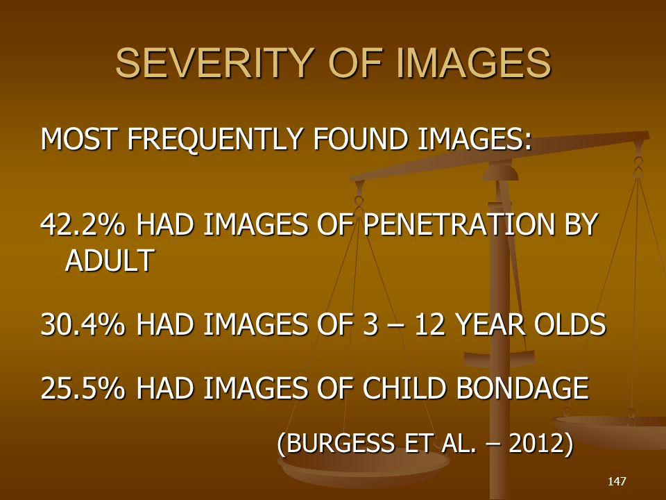 SEVERITY OF IMAGES MOST FREQUENTLY FOUND IMAGES: 42.2% HAD IMAGES OF PENETRATION BY ADULT 30.4% HAD IMAGES OF 3 – 12 YEAR OLDS 25.5% HAD IMAGES OF CHILD BONDAGE (BURGESS ET AL.