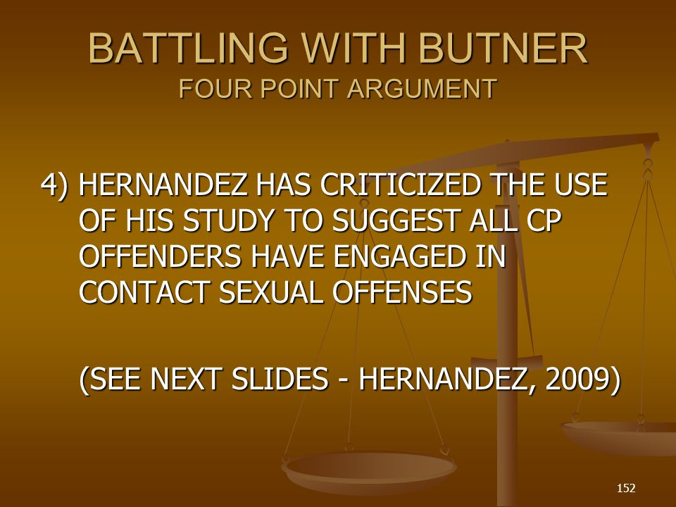 BATTLING WITH BUTNER FOUR POINT ARGUMENT 4) HERNANDEZ HAS CRITICIZED THE USE OF HIS STUDY TO SUGGEST ALL CP OFFENDERS HAVE ENGAGED IN CONTACT SEXUAL OFFENSES (SEE NEXT SLIDES - HERNANDEZ, 2009) 152
