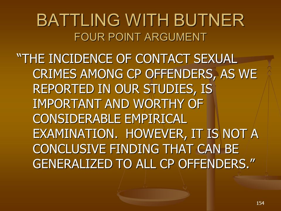 BATTLING WITH BUTNER FOUR POINT ARGUMENT THE INCIDENCE OF CONTACT SEXUAL CRIMES AMONG CP OFFENDERS, AS WE REPORTED IN OUR STUDIES, IS IMPORTANT AND WORTHY OF CONSIDERABLE EMPIRICAL EXAMINATION.