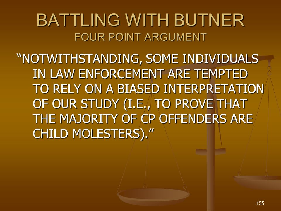 BATTLING WITH BUTNER FOUR POINT ARGUMENT NOTWITHSTANDING, SOME INDIVIDUALS IN LAW ENFORCEMENT ARE TEMPTED TO RELY ON A BIASED INTERPRETATION OF OUR STUDY (I.E., TO PROVE THAT THE MAJORITY OF CP OFFENDERS ARE CHILD MOLESTERS).