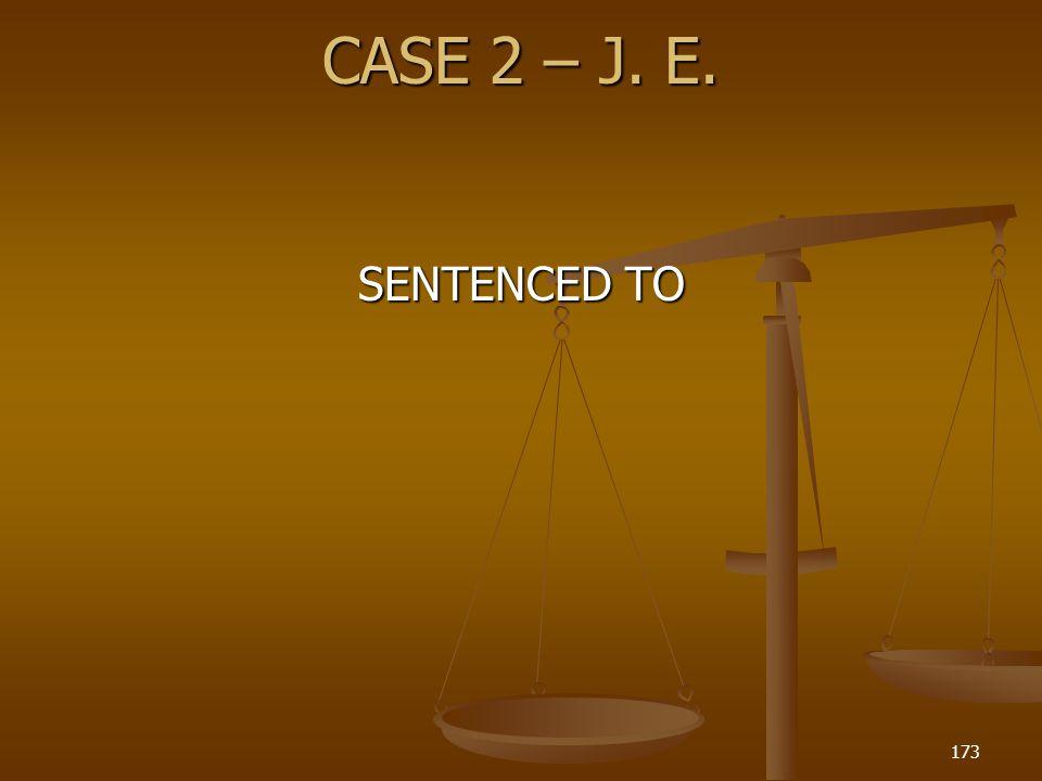 CASE 2 – J. E. 173 SENTENCED TO