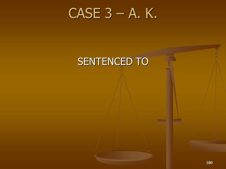 CASE 3 – A. K. 180 SENTENCED TO