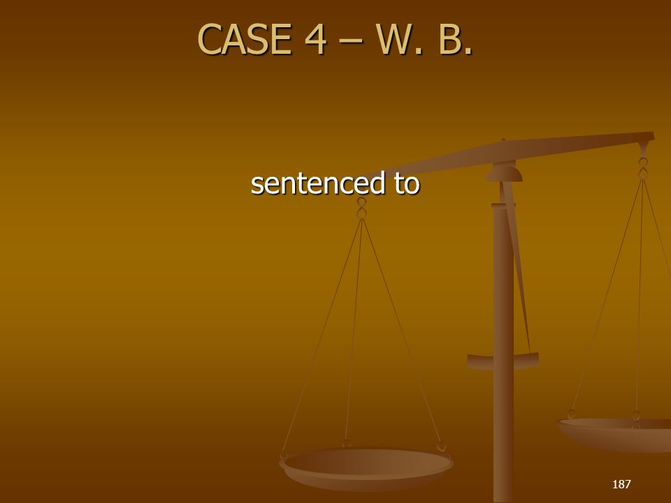 CASE 4 – W. B. 187 sentenced to