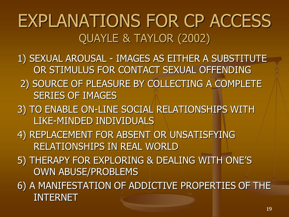 EXPLANATIONS FOR CP ACCESS QUAYLE & TAYLOR (2002) 1) SEXUAL AROUSAL - IMAGES AS EITHER A SUBSTITUTE OR STIMULUS FOR CONTACT SEXUAL OFFENDING 2) SOURCE OF PLEASURE BY COLLECTING A COMPLETE SERIES OF IMAGES 2) SOURCE OF PLEASURE BY COLLECTING A COMPLETE SERIES OF IMAGES 3) TO ENABLE ON-LINE SOCIAL RELATIONSHIPS WITH LIKE-MINDED INDIVIDUALS 4) REPLACEMENT FOR ABSENT OR UNSATISFYING RELATIONSHIPS IN REAL WORLD 5) THERAPY FOR EXPLORING & DEALING WITH ONES OWN ABUSE/PROBLEMS 6) A MANIFESTATION OF ADDICTIVE PROPERTIES OF THE INTERNET 19