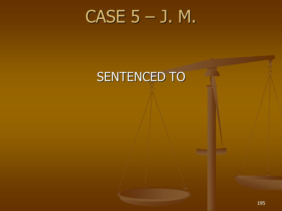 CASE 5 – J. M. 195 SENTENCED TO