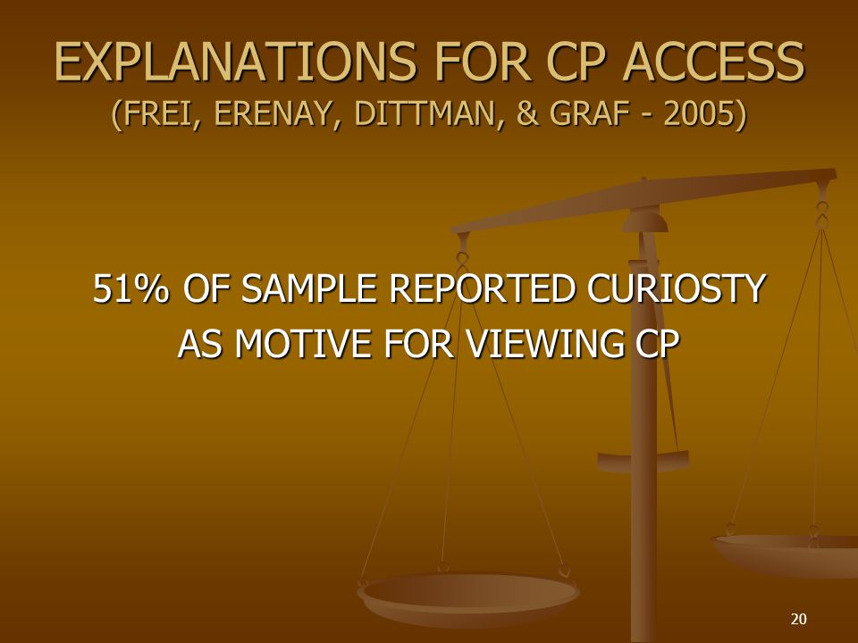 EXPLANATIONS FOR CP ACCESS (FREI, ERENAY, DITTMAN, & GRAF - 2005) 51% OF SAMPLE REPORTED CURIOSTY AS MOTIVE FOR VIEWING CP 20
