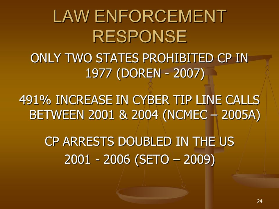 LAW ENFORCEMENT RESPONSE ONLY TWO STATES PROHIBITED CP IN 1977 (DOREN - 2007) 491% INCREASE IN CYBER TIP LINE CALLS BETWEEN 2001 & 2004 (NCMEC – 2005A) CP ARRESTS DOUBLED IN THE US 2001 - 2006 (SETO – 2009) 24