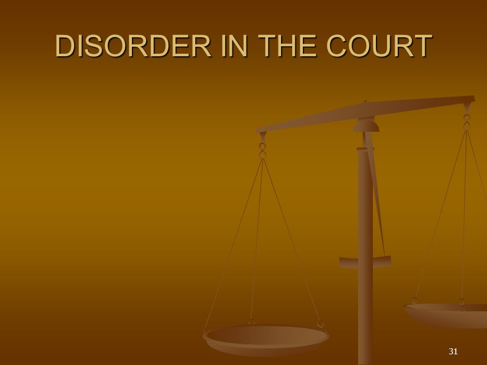DISORDER IN THE COURT 31