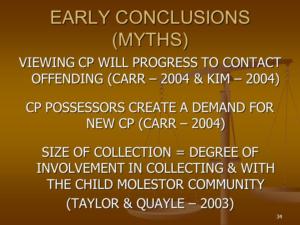 EARLY CONCLUSIONS (MYTHS) VIEWING CP WILL PROGRESS TO CONTACT OFFENDING (CARR – 2004 & KIM – 2004) CP POSSESSORS CREATE A DEMAND FOR NEW CP (CARR – 2004) SIZE OF COLLECTION = DEGREE OF INVOLVEMENT IN COLLECTING & WITH THE CHILD MOLESTOR COMMUNITY (TAYLOR & QUAYLE – 2003) 34