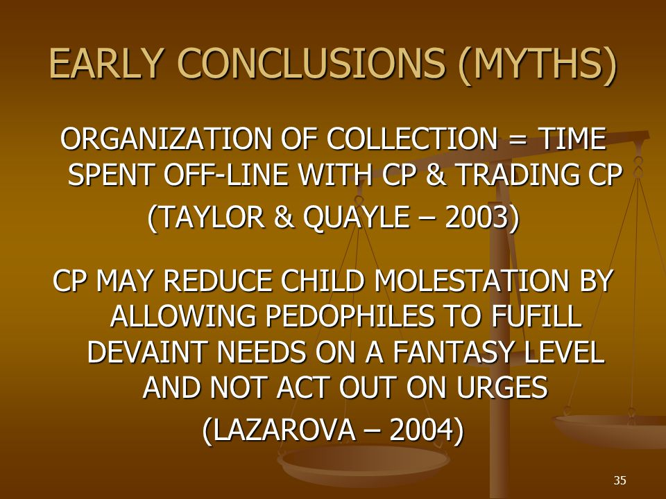 EARLY CONCLUSIONS (MYTHS) ORGANIZATION OF COLLECTION = TIME SPENT OFF-LINE WITH CP & TRADING CP (TAYLOR & QUAYLE – 2003) CP MAY REDUCE CHILD MOLESTATION BY ALLOWING PEDOPHILES TO FUFILL DEVAINT NEEDS ON A FANTASY LEVEL AND NOT ACT OUT ON URGES (LAZAROVA – 2004) 35