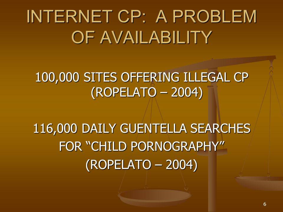 INTERNET CP: A PROBLEM OF AVAILABILITY 100,000 SITES OFFERING ILLEGAL CP (ROPELATO – 2004) 116,000 DAILY GUENTELLA SEARCHES FOR CHILD PORNOGRAPHY (ROPELATO – 2004) 6