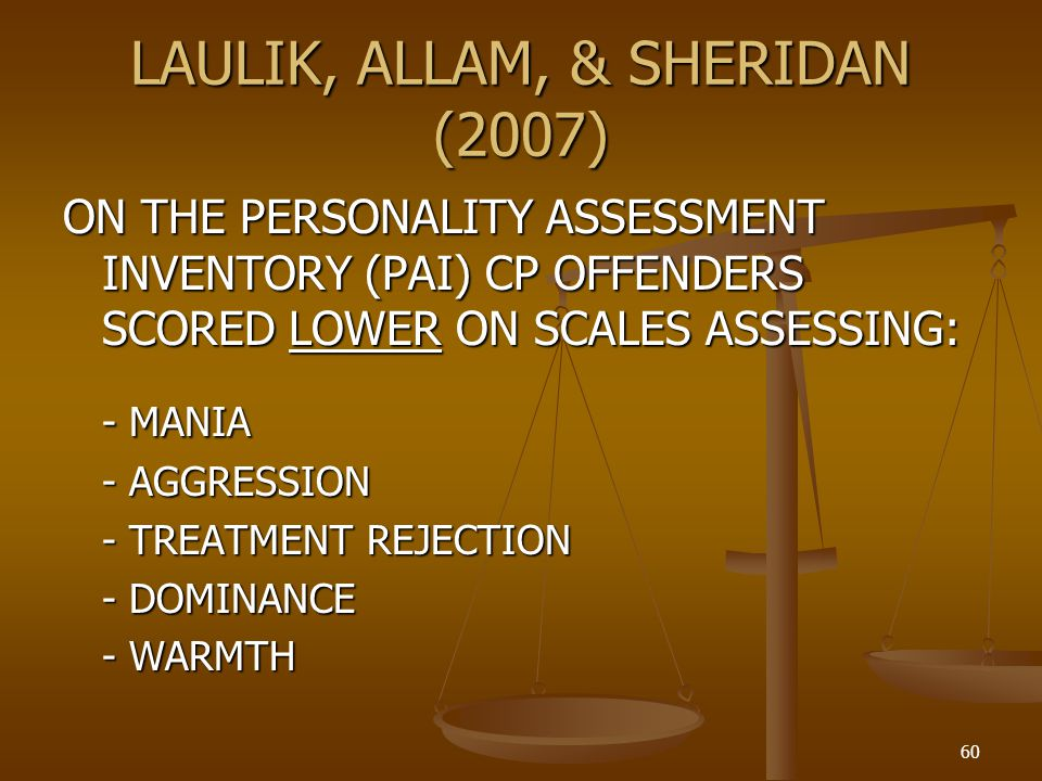 LAULIK, ALLAM, & SHERIDAN (2007) ON THE PERSONALITY ASSESSMENT INVENTORY (PAI) CP OFFENDERS SCORED LOWER ON SCALES ASSESSING: - MANIA - AGGRESSION - TREATMENT REJECTION - DOMINANCE - WARMTH 60