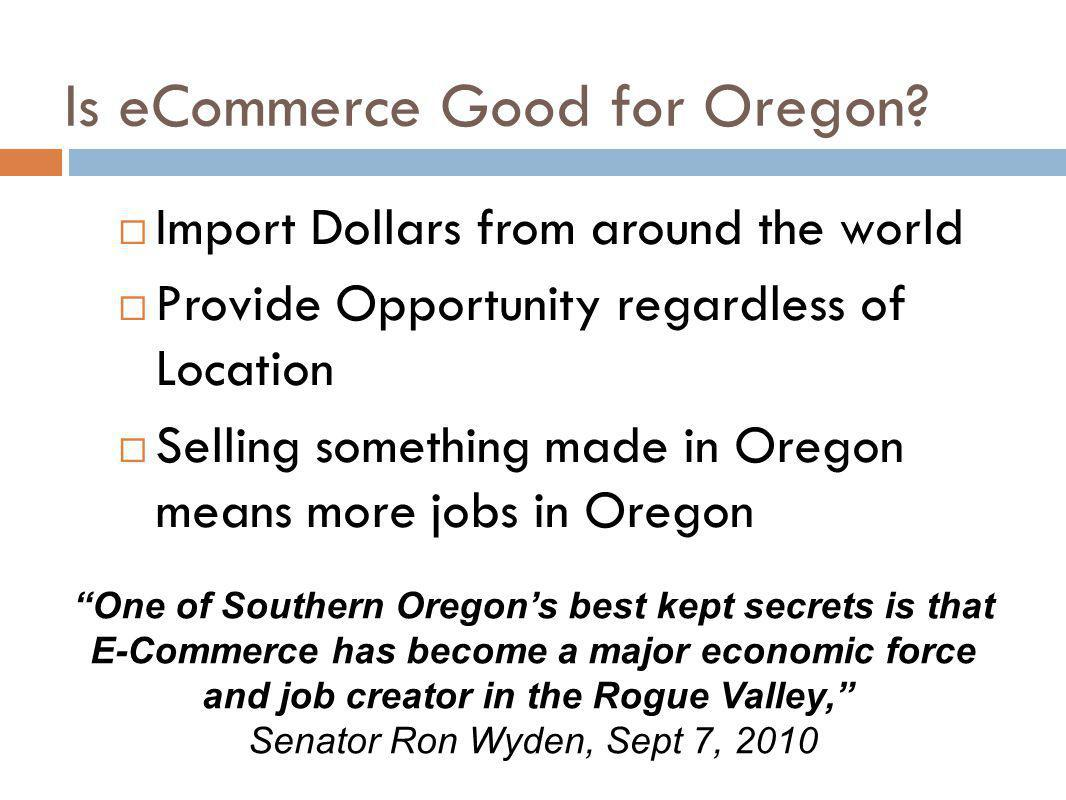Is eCommerce Good for Oregon? Import Dollars from around the world Provide Opportunity regardless of Location Selling something made in Oregon means m