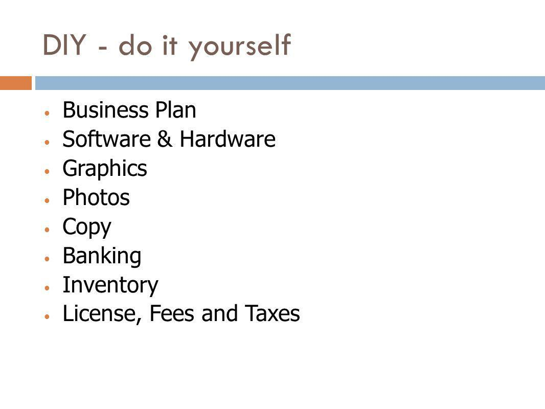 DIY - do it yourself Business Plan Software & Hardware Graphics Photos Copy Banking Inventory License, Fees and Taxes