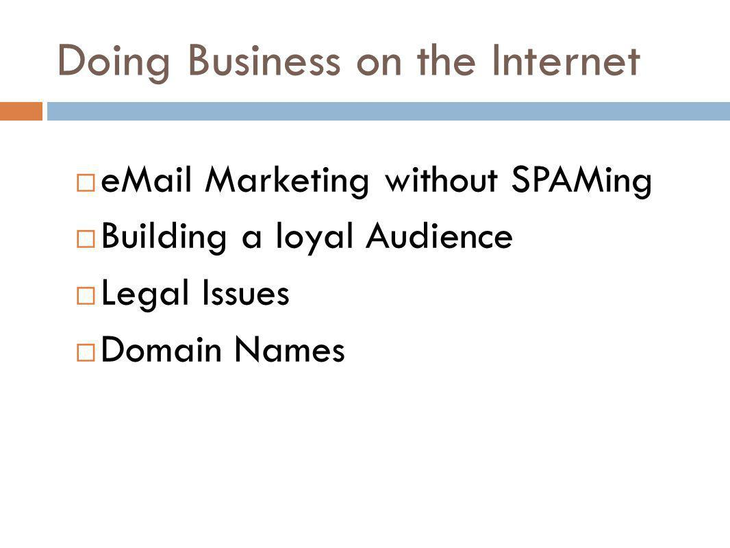 Doing Business on the Internet eMail Marketing without SPAMing Building a loyal Audience Legal Issues Domain Names