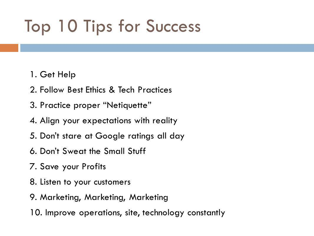 Top 10 Tips for Success 1. Get Help 2. Follow Best Ethics & Tech Practices 3. Practice proper Netiquette 4. Align your expectations with reality 5. Do