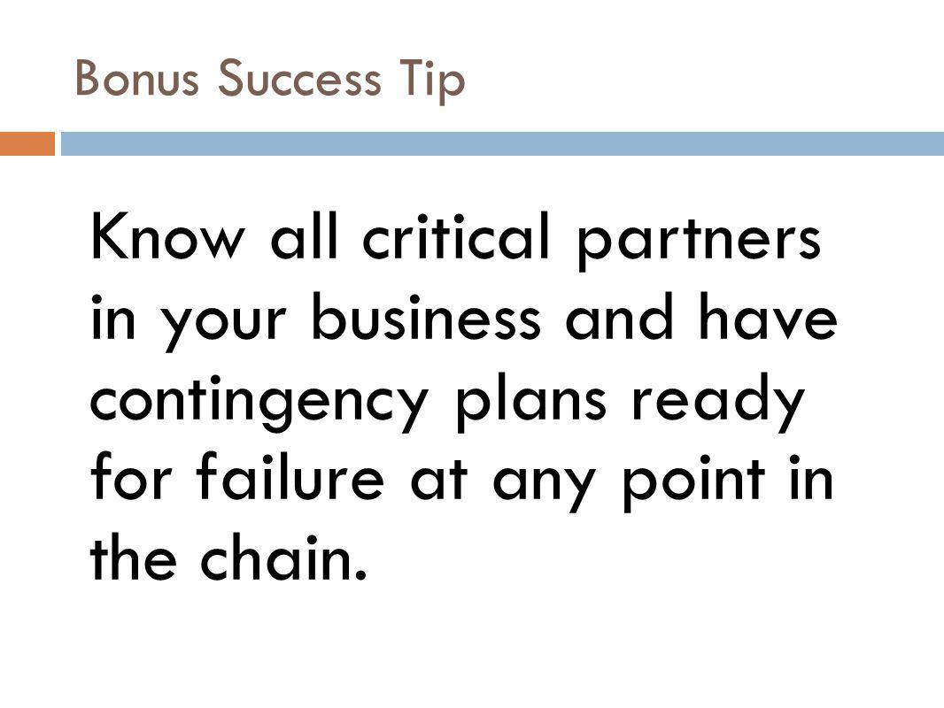 Bonus Success Tip Know all critical partners in your business and have contingency plans ready for failure at any point in the chain.