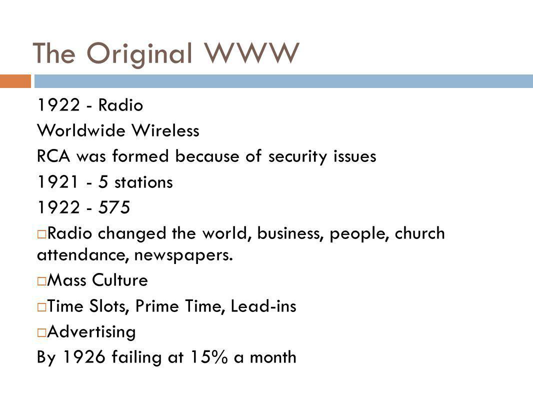 The Original WWW 1922 - Radio Worldwide Wireless RCA was formed because of security issues 1921 - 5 stations 1922 - 575 Radio changed the world, busin
