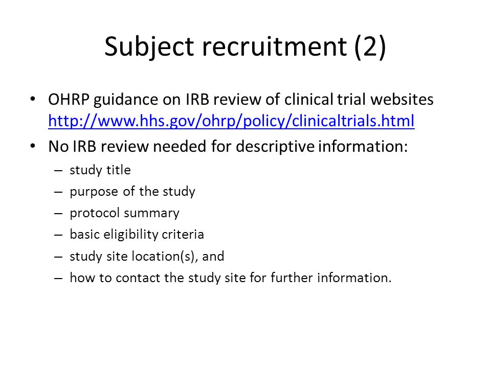 Subject recruitment (2) OHRP guidance on IRB review of clinical trial websites http://www.hhs.gov/ohrp/policy/clinicaltrials.html http://www.hhs.gov/o