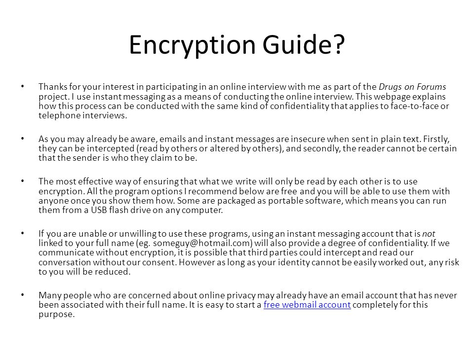 Encryption Guide? Thanks for your interest in participating in an online interview with me as part of the Drugs on Forums project. I use instant messa