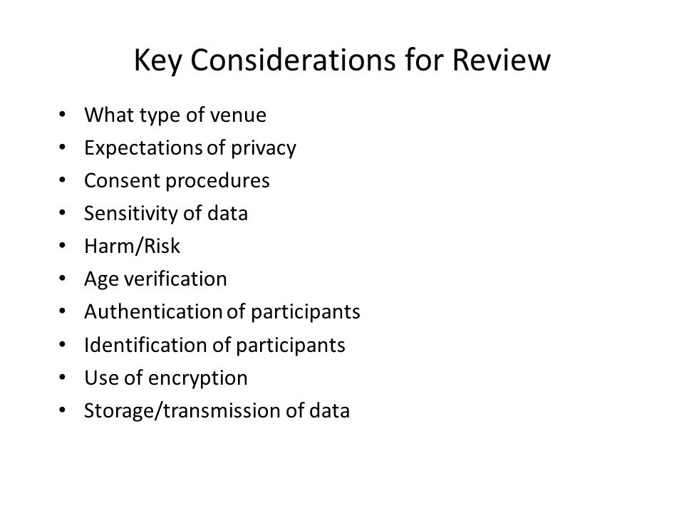 Key Considerations for Review What type of venue Expectations of privacy Consent procedures Sensitivity of data Harm/Risk Age verification Authenticat