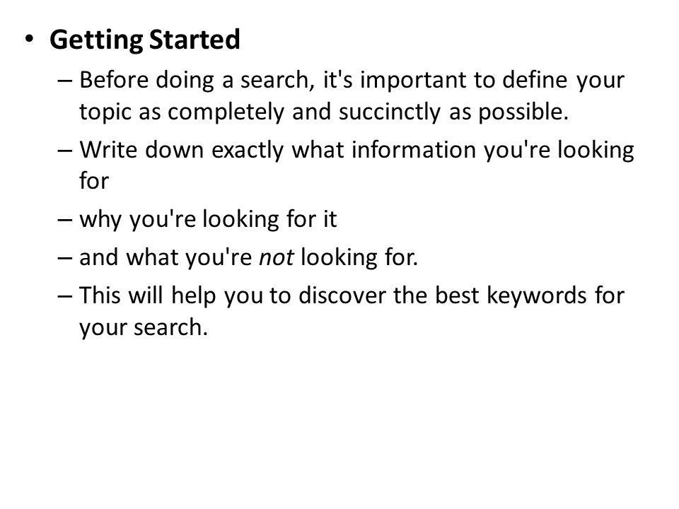 Getting Started – Before doing a search, it's important to define your topic as completely and succinctly as possible. – Write down exactly what infor