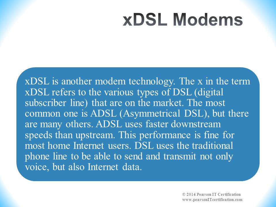 xDSL is another modem technology. The x in the term xDSL refers to the various types of DSL (digital subscriber line) that are on the market. The most