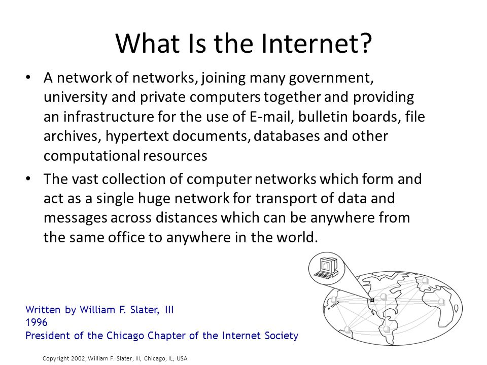 What Is the Internet? A network of networks, joining many government, university and private computers together and providing an infrastructure for th